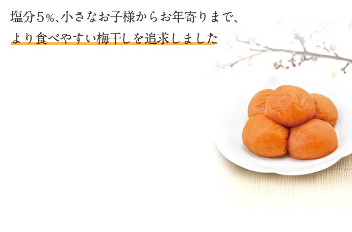 塩分5%、小さなお子様からお年寄りまで、より食べやすい梅干を追求しました